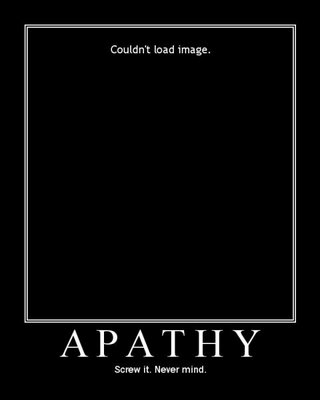 Apathy - imaged failed to load. Screw it, never mind.