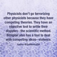 """Physicists don't go terrorizing other physicists because they have competing theories. They have an objective tool to settle their disputes--the scientific method. Religion also has a tool to deal with competing ideas--violence.""Religious Violence Quote by Aelous @GodWorksOut"