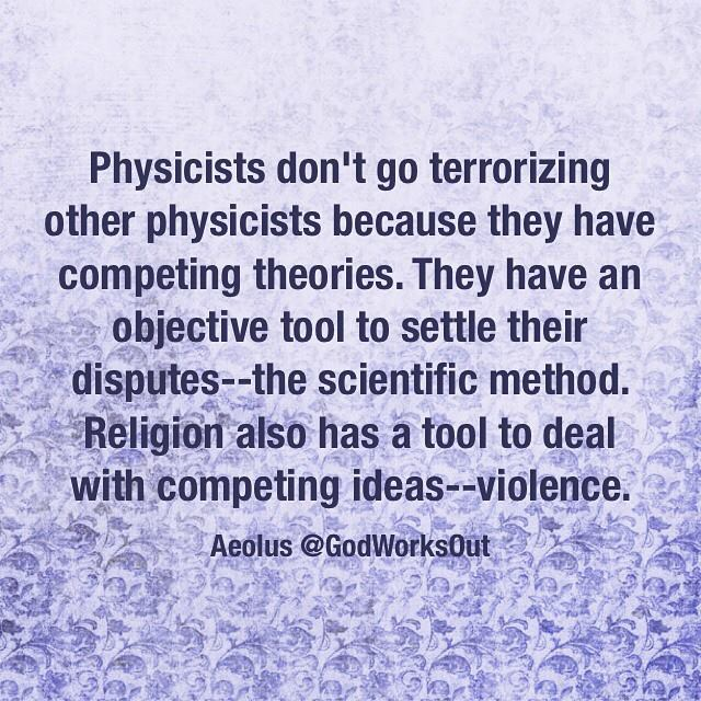 """Physicists don't go terrorizing other physicists because they have competing theories. They have an objective tool to settle their disputes--the scientific method. Religion also has a tool to deal with competing ideas--violence."" Aelous @GodWorksOut"