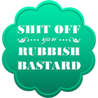 Shit off you rubbish bastard