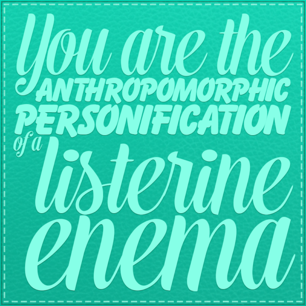 You are the anthropomorphic personification of a listerine enema